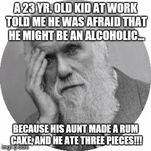 Darwin Facepalm | A 23 YR. OLD KID AT WORK TOLD ME HE WAS AFRAID THAT HE MIGHT BE AN ALCOHOLIC... BECAUSE HIS AUNT MADE A RUM CAKE, AND HE ATE THREE PIECES!!! | image tagged in darwin facepalm | made w/ Imgflip meme maker