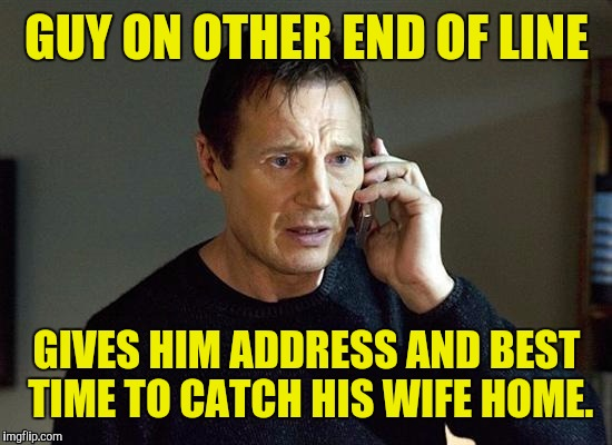 GUY ON OTHER END OF LINE GIVES HIM ADDRESS AND BEST TIME TO CATCH HIS WIFE HOME. | made w/ Imgflip meme maker