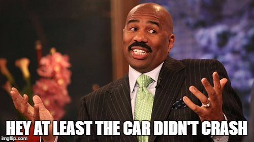 Steve Harvey Meme | HEY AT LEAST THE CAR DIDN'T CRASH | image tagged in memes,steve harvey | made w/ Imgflip meme maker