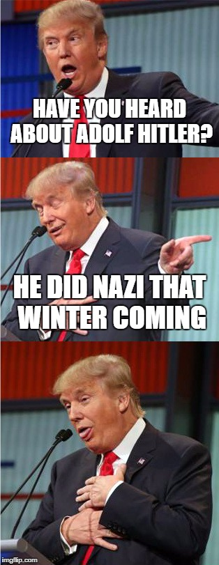 Bad Pun Trump | HAVE YOU HEARD ABOUT ADOLF HITLER? HE DID NAZI THAT WINTER COMING | image tagged in bad pun trump,haha,very funny,funny meme,adolf hitler,lol | made w/ Imgflip meme maker