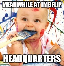 MEANWHILE AT IMGFLIP HEADQUARTERS | made w/ Imgflip meme maker