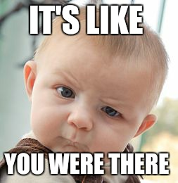 Skeptical Baby Meme | IT'S LIKE YOU WERE THERE | image tagged in memes,skeptical baby | made w/ Imgflip meme maker