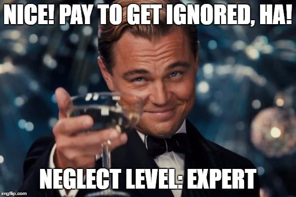 Leonardo Dicaprio Cheers Meme | NICE! PAY TO GET IGNORED, HA! NEGLECT LEVEL: EXPERT | image tagged in memes,leonardo dicaprio cheers | made w/ Imgflip meme maker