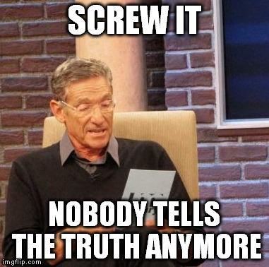 Maury Lie Detector Meme | SCREW IT NOBODY TELLS THE TRUTH ANYMORE | image tagged in memes,maury lie detector | made w/ Imgflip meme maker