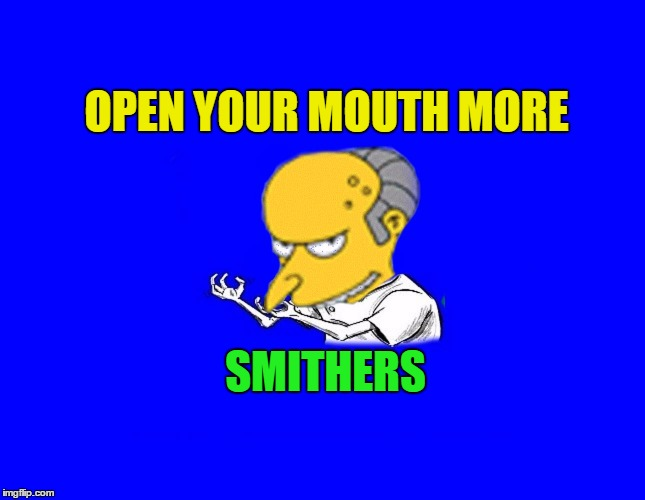 OPEN YOUR MOUTH MORE SMITHERS | made w/ Imgflip meme maker