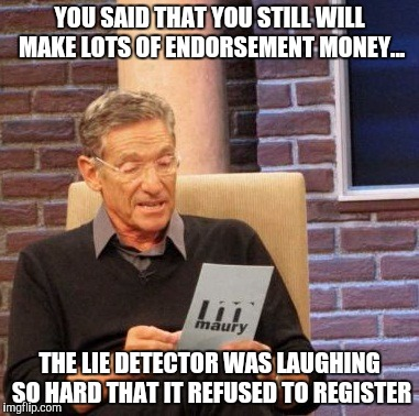 Maury Lie Detector Meme | YOU SAID THAT YOU STILL WILL MAKE LOTS OF ENDORSEMENT MONEY... THE LIE DETECTOR WAS LAUGHING SO HARD THAT IT REFUSED TO REGISTER | image tagged in memes,maury lie detector | made w/ Imgflip meme maker