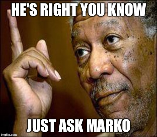 HE'S RIGHT YOU KNOW JUST ASK MARKO | made w/ Imgflip meme maker