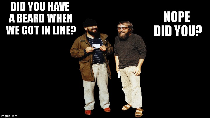 DID YOU HAVE A BEARD WHEN WE GOT IN LINE? NOPE DID YOU? | made w/ Imgflip meme maker
