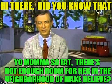 Mr Rogers |  HI THERE.  DID YOU KNOW THAT; YO MOMMA SO FAT,  THERE'S NOT ENOUGH ROOM FOR HER IN THE NEIGHBORHOOD OF MAKE BELIEVE? | image tagged in mr rogers | made w/ Imgflip meme maker