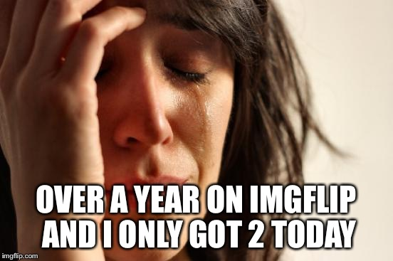 First World Problems Meme | OVER A YEAR ON IMGFLIP AND I ONLY GOT 2 TODAY | image tagged in memes,first world problems | made w/ Imgflip meme maker