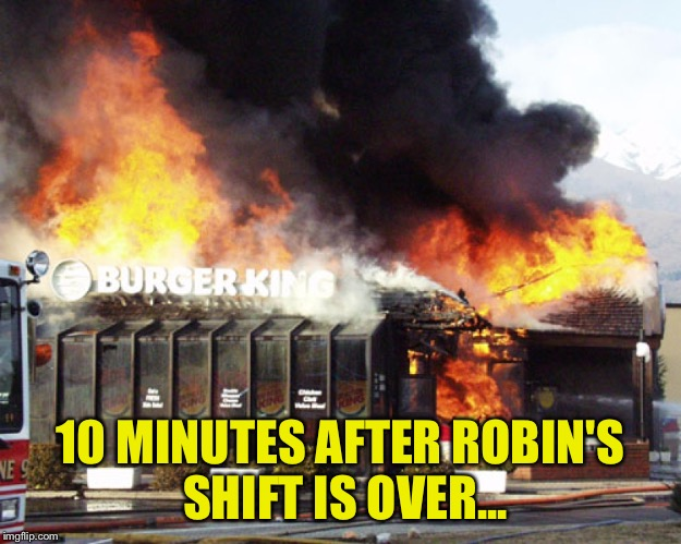 10 MINUTES AFTER ROBIN'S SHIFT IS OVER... | image tagged in burger king on fire | made w/ Imgflip meme maker