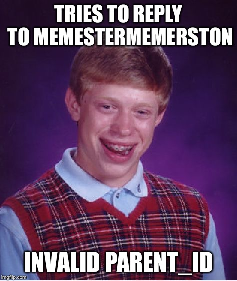 Bad Luck Brian Meme | TRIES TO REPLY TO MEMESTERMEMERSTON INVALID PARENT_ID | image tagged in memes,bad luck brian | made w/ Imgflip meme maker