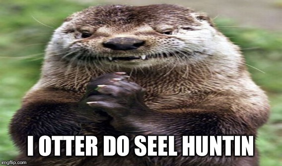I OTTER DO SEEL HUNTIN | made w/ Imgflip meme maker