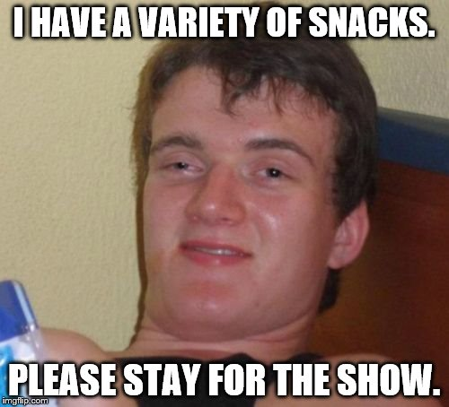 10 Guy Meme | I HAVE A VARIETY OF SNACKS. PLEASE STAY FOR THE SHOW. | image tagged in memes,10 guy | made w/ Imgflip meme maker