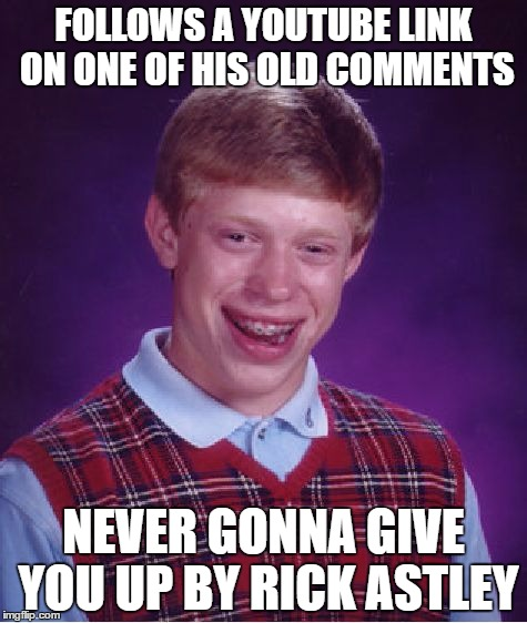 BLB rick-rolled himself :D | FOLLOWS A YOUTUBE LINK ON ONE OF HIS OLD COMMENTS NEVER GONNA GIVE YOU UP BY RICK ASTLEY | image tagged in memes,bad luck brian,rick rolled | made w/ Imgflip meme maker