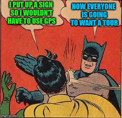 Batman Slapping Robin Meme | I PUT UP A SIGN SO I WOULDN'T HAVE TO USE GPS NOW EVERYONE IS GOING TO WANT A TOUR | image tagged in memes,batman slapping robin | made w/ Imgflip meme maker