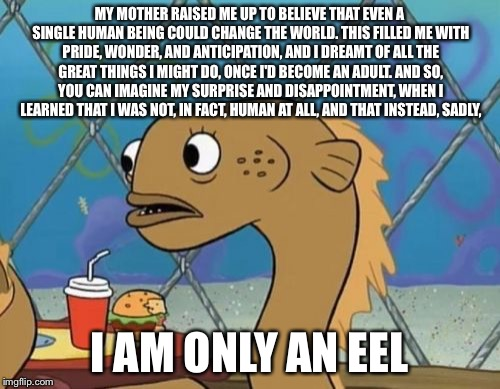 Great Expectations | MY MOTHER RAISED ME UP TO BELIEVE THAT EVEN A SINGLE HUMAN BEING COULD CHANGE THE WORLD. THIS FILLED ME WITH PRIDE, WONDER, AND ANTICIPATION | image tagged in memes,sadly i am only an eel,greatness,wonder,surprise,disappointment | made w/ Imgflip meme maker