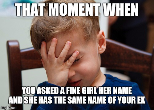 That awkward moment | THAT MOMENT WHEN YOU ASKED A FINE GIRL HER NAME AND SHE HAS THE SAME NAME OF YOUR EX | image tagged in that awkward moment | made w/ Imgflip meme maker
