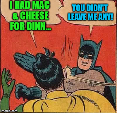 Batman Slapping Robin Meme | I HAD MAC & CHEESE FOR DINN... YOU DIDN'T LEAVE ME ANY! | image tagged in memes,batman slapping robin | made w/ Imgflip meme maker