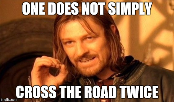 One Does Not Simply Meme | ONE DOES NOT SIMPLY CROSS THE ROAD TWICE | image tagged in memes,one does not simply | made w/ Imgflip meme maker