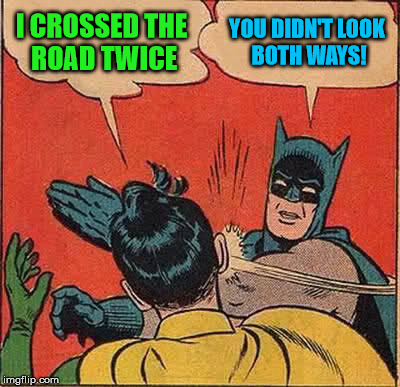 Batman Slapping Robin Meme | I CROSSED THE ROAD TWICE YOU DIDN'T LOOK BOTH WAYS! | image tagged in memes,batman slapping robin | made w/ Imgflip meme maker