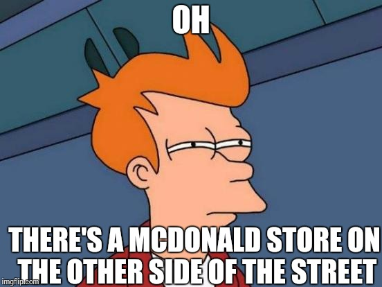 Futurama Fry Meme | OH THERE'S A MCDONALD STORE ON THE OTHER SIDE OF THE STREET | image tagged in memes,futurama fry | made w/ Imgflip meme maker