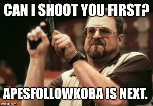 Am I The Only One Around Here Meme | CAN I SHOOT YOU FIRST? APESFOLLOWKOBA IS NEXT. | image tagged in memes,am i the only one around here | made w/ Imgflip meme maker