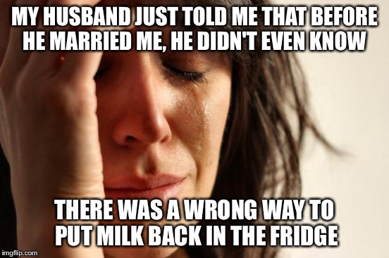 Have to credit a tweet seen on FOX News | MY HUSBAND JUST TOLD ME THAT BEFORE HE MARRIED ME, HE DIDN'T EVEN KNOW THERE WAS A WRONG WAY TO PUT MILK BACK IN THE FRIDGE | image tagged in memes,first world problems | made w/ Imgflip meme maker