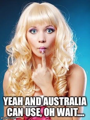 YEAH AND AUSTRALIA CAN USE, OH WAIT.... | made w/ Imgflip meme maker