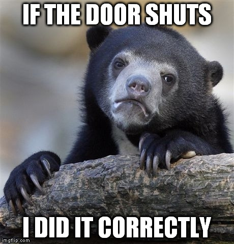 Confession Bear Meme | IF THE DOOR SHUTS I DID IT CORRECTLY | image tagged in memes,confession bear | made w/ Imgflip meme maker