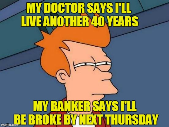 Futurama Fry Meme | MY DOCTOR SAYS I'LL LIVE ANOTHER 40 YEARS MY BANKER SAYS I'LL BE BROKE BY NEXT THURSDAY | image tagged in memes,futurama fry | made w/ Imgflip meme maker