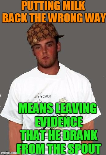 warmer season Scumbag Steve | PUTTING MILK BACK THE WRONG WAY MEANS LEAVING EVIDENCE THAT HE DRANK FROM THE SPOUT | image tagged in warmer season scumbag steve | made w/ Imgflip meme maker