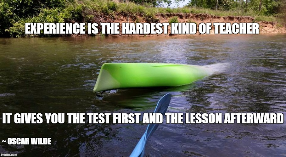 Experience | EXPERIENCE IS THE HARDEST KIND OF TEACHER IT GIVES YOU THE TEST FIRST AND THE LESSON AFTERWARD ~ OSCAR WILDE | image tagged in experience,kayak | made w/ Imgflip meme maker