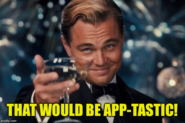 Leonardo Dicaprio Cheers Meme | THAT WOULD BE APP-TASTIC! | image tagged in memes,leonardo dicaprio cheers | made w/ Imgflip meme maker