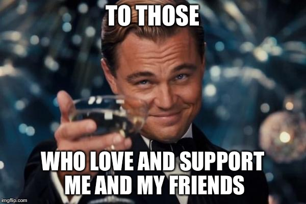 Leonardo Dicaprio Cheers Meme | TO THOSE WHO LOVE AND SUPPORT ME AND MY FRIENDS | image tagged in memes,leonardo dicaprio cheers | made w/ Imgflip meme maker