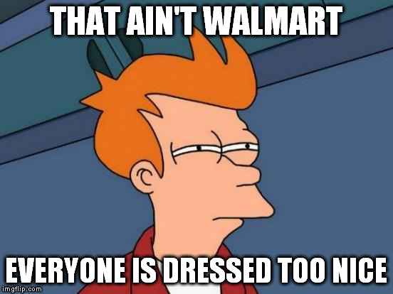 Futurama Fry Meme | THAT AIN'T WALMART EVERYONE IS DRESSED TOO NICE | image tagged in memes,futurama fry | made w/ Imgflip meme maker