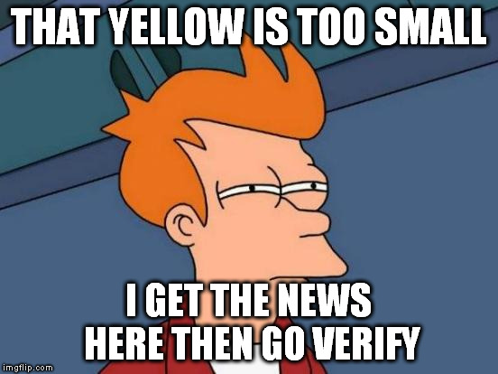 Futurama Fry Meme | THAT YELLOW IS TOO SMALL I GET THE NEWS HERE THEN GO VERIFY | image tagged in memes,futurama fry | made w/ Imgflip meme maker