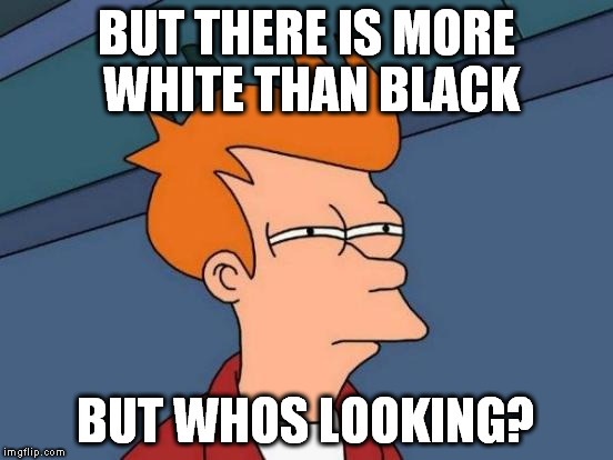 Futurama Fry Meme | BUT THERE IS MORE WHITE THAN BLACK BUT WHOS LOOKING? | image tagged in memes,futurama fry | made w/ Imgflip meme maker