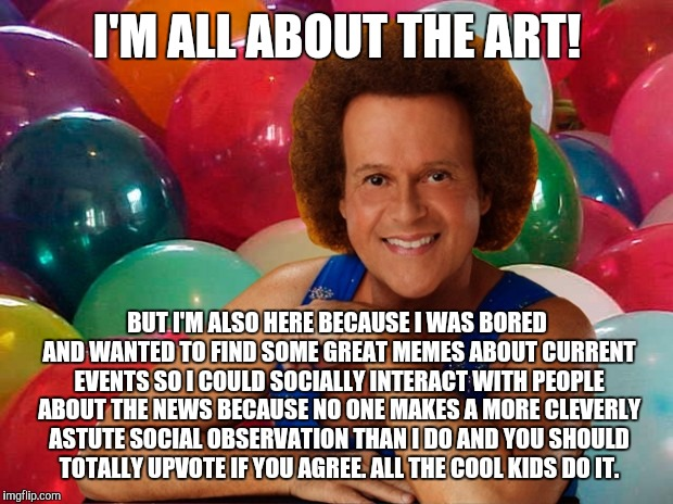 Richard Simmons celebration | I'M ALL ABOUT THE ART! BUT I'M ALSO HERE BECAUSE I WAS BORED AND WANTED TO FIND SOME GREAT MEMES ABOUT CURRENT EVENTS SO I COULD SOCIALLY IN | image tagged in richard simmons celebration | made w/ Imgflip meme maker