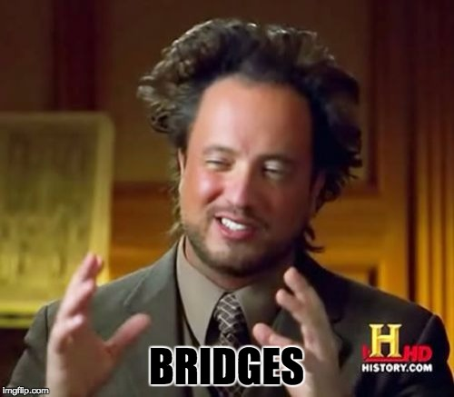 Ancient Aliens Meme | BRIDGES | image tagged in memes,ancient aliens | made w/ Imgflip meme maker