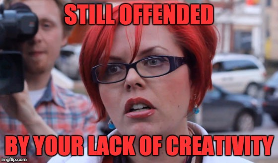 STILL OFFENDED BY YOUR LACK OF CREATIVITY | made w/ Imgflip meme maker