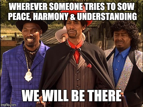 Hatin | WHEREVER SOMEONE TRIES TO SOW PEACE, HARMONY & UNDERSTANDING WE WILL BE THERE | image tagged in hatin | made w/ Imgflip meme maker