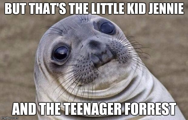 Awkward Moment Sealion Meme | BUT THAT'S THE LITTLE KID JENNIE AND THE TEENAGER FORREST | image tagged in memes,awkward moment sealion | made w/ Imgflip meme maker