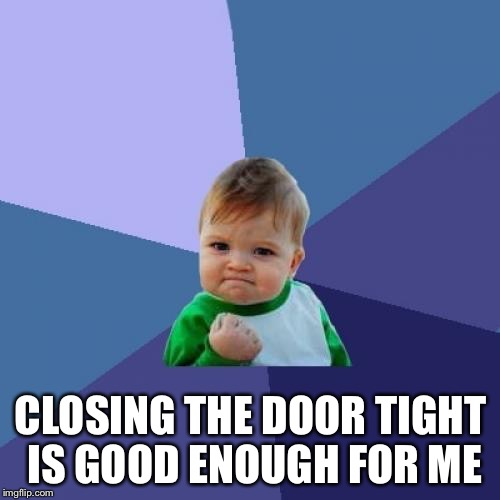 Success Kid Meme | CLOSING THE DOOR TIGHT IS GOOD ENOUGH FOR ME | image tagged in memes,success kid | made w/ Imgflip meme maker