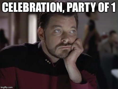 CELEBRATION, PARTY OF 1 | image tagged in sad riker | made w/ Imgflip meme maker