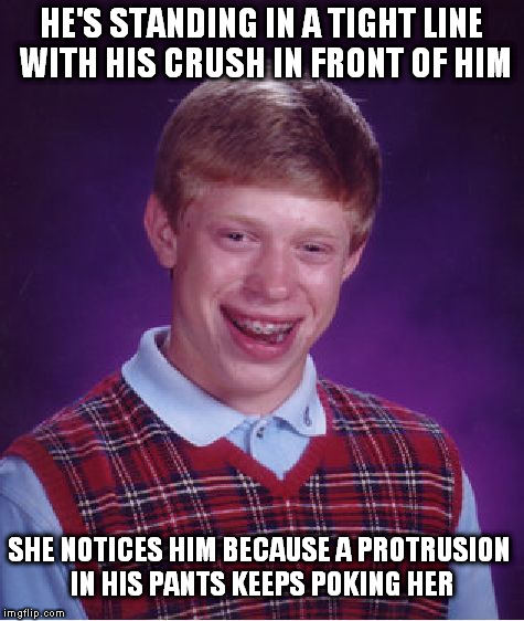 Bad Luck Brian Meme | HE'S STANDING IN A TIGHT LINE WITH HIS CRUSH IN FRONT OF HIM SHE NOTICES HIM BECAUSE A PROTRUSION IN HIS PANTS KEEPS POKING HER | image tagged in memes,bad luck brian | made w/ Imgflip meme maker