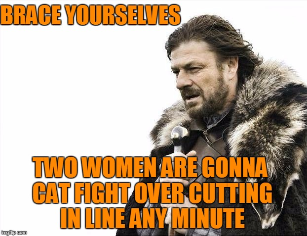 Brace Yourselves X is Coming Meme | BRACE YOURSELVES TWO WOMEN ARE GONNA CAT FIGHT OVER CUTTING IN LINE ANY MINUTE | image tagged in memes,brace yourselves x is coming | made w/ Imgflip meme maker