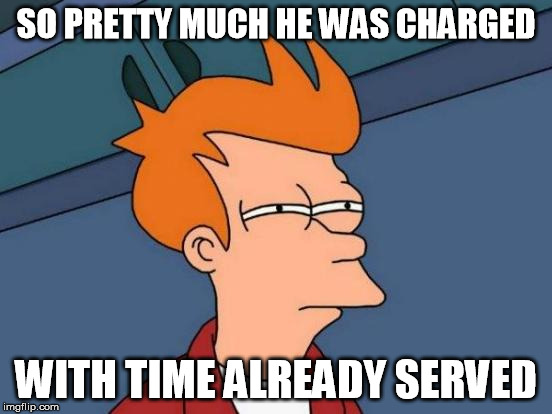 Futurama Fry Meme | SO PRETTY MUCH HE WAS CHARGED WITH TIME ALREADY SERVED | image tagged in memes,futurama fry | made w/ Imgflip meme maker