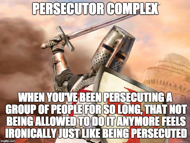 Persecutor Complex | PERSECUTOR COMPLEX WHEN YOU'VE BEEN PERSECUTING A GROUP OF PEOPLE FOR SO LONG, THAT NOT BEING ALLOWED TO DO IT ANYMORE FEELS IRONICALLY JUST | image tagged in christian persecution,persecutor,irony,discrimination | made w/ Imgflip meme maker