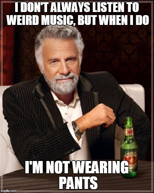 The Most Interesting Man In The World Meme | I DON'T ALWAYS LISTEN TO WEIRD MUSIC, BUT WHEN I DO I'M NOT WEARING PANTS | image tagged in memes,the most interesting man in the world | made w/ Imgflip meme maker
